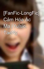 [FanFic-LongFic] Cảm Hóa Ác Ma  Yulsic, TaeNy by kwoncaca