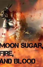 Moon Sugar, Fire, and Blood. (Part 1) by xvisenya