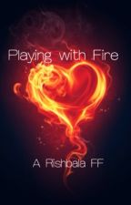 Playing With Fire (Rishbala Fanfiction) by SimplyMeghana