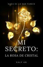 Mi Secreto: La Rosa De Cristal. (Libro I) by AnaSantiago09