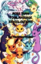 More Than Your Average Eeveelutions (EDITING AND REVISING) by TaisetsuGardevoir