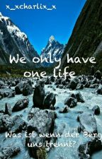 We only have one life by x_xcharlix_x