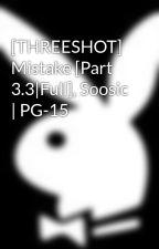 [THREESHOT] Mistake [Part 3.3|Full], Soosic | PG-15 by Hermex