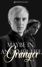 Maybe In Another Life, Granger ||Dramione|| by Marthaglez