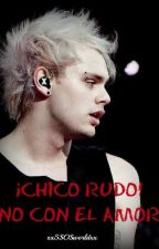 ¡Chico rudo! No con el amor (Adaptada) by xx5SOSworldxx