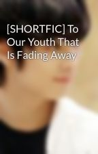 [SHORTFIC] To Our Youth That Is Fading Away by ParkSo