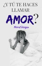 ¿Y TÚ TE HACES LLAMAR AMOR? by NoraSlogan