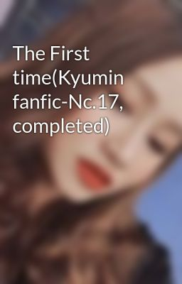 The First time(Kyumin fanfic-Nc.17, completed)