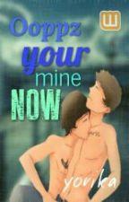 Ooppzzz... your mine now Completed (boyxboy) by xxxyorikaxxx