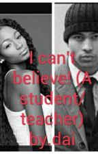 I can't believe! (A student/teacher fic) by dainae