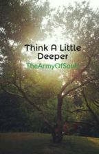 Think A Little Deeper by TheArmyOfSouls