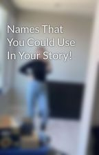 Names That You Could Use In Your Story! by Madison_Rene