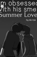 I'm obsessed with his smell (Summer Love) by sad_juliet