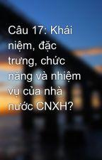 Câu 17: Khái niệm, đặc trưng, chức năng và nhiệm vụ của nhà nước CNXH? by k3hehe