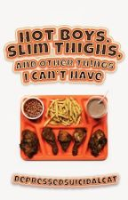 Hot Boys, Slim Thighs, and other Things I Can't Have by DepressedSuicidalCat