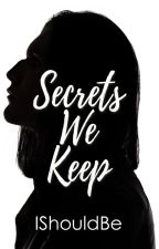 Secrets We Keep by Ishouldbe