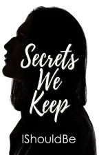 Secrets We Keep by Ishouldbe