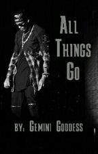 All Things Go(Currently being Rewritten) by MsChryssieE