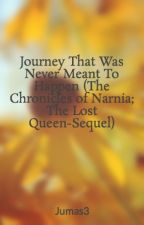 Journey That Was Never Meant To Happen (The Chronicles of Narnia; The Lost Queen-Sequel) by Jumas3