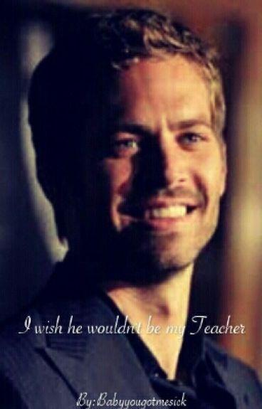 I wish he wouldn't be my Teacher