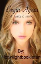 Begin Again A Twilight Fanfic by Hptwilightbookiefan