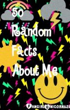50 Random Facts About Me by FangirlUnicorn626