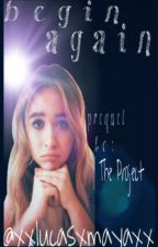 Begin Again - prequel to The Project - book 3 by XxlucasxmayaxX