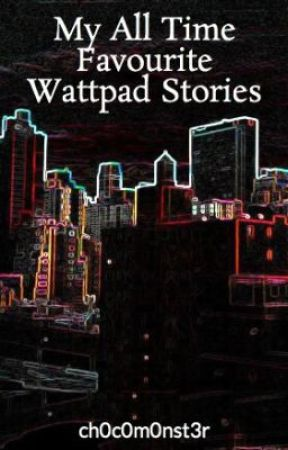 My All Time Favourite Wattpad Stories by ch0c0m0nst3r