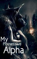 My Possessive Alpha [ON HOLD] by alwoodley