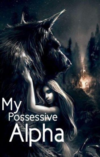 My Possessive Alpha [ON HOLD]