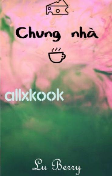 [Longfic|AllxKook] Chung nhà