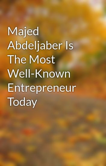 Majed Abdeljaber Is The Most Well-Known Entrepreneur Today
