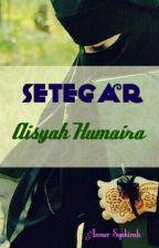 Setegar Aisyah Humaira [COMPLETED] by annursyakirah97