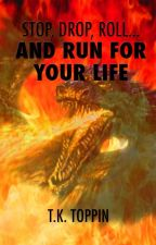 Stop, Drop, Roll...And Run For Your Life by TKToppin