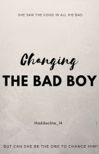 Changing The Bad Boy by Maddiecline_14