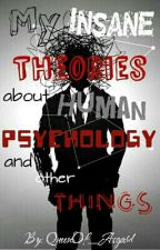 My Insane Theories about Human Psychology and Other Things by QueenOf_Asgard