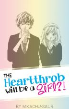The Heartthrob Will Be A Girl?! (Completed) by SuperRAWR