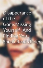 Disapperance of the Gone:Missing Yourself.. And Finding You.. Speak.Read.Understand.Listen.Hear.See. by nicollettenikki