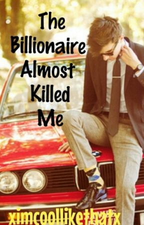 The Billionaire Almost Killed Me by xImCoolLikeThatx