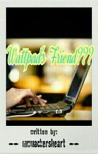 Wattpad's Friend???  by mwuackersheart