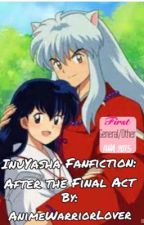 InuYasha fanfiction: After The Final Act (ON HOLD) by AnimeWarriorLover