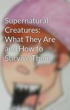 Supernatural Creatures: What They Are and How to Survive Them by ChiSong