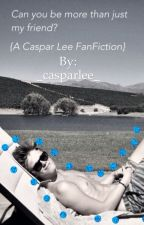 Can you be more than just my friend? {A Caspar Lee FanFiction} by _casparlee_