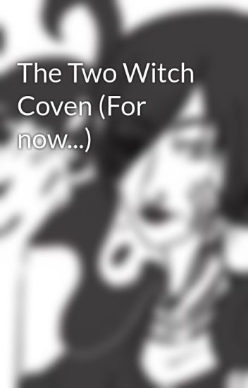 The Two Witch Coven (For now   ) - Hester - Wattpad