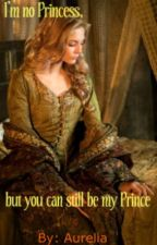 I'm No Princess, But You Can Still Be My Prince. by Aurelia