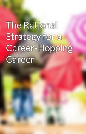 The Rational Strategy for a Career-Hopping Career by intelpro96