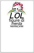 LOL: Figure Di Merda by Iwantbea_writer