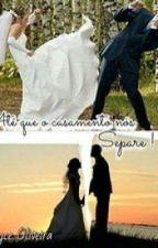 Ate Que o Casamento Nos Separe ! by _joyceoliveira