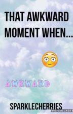That Awkward Moment When... by SparkleCherries
