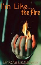I'm Like... the Fire. by CassieJBlack
